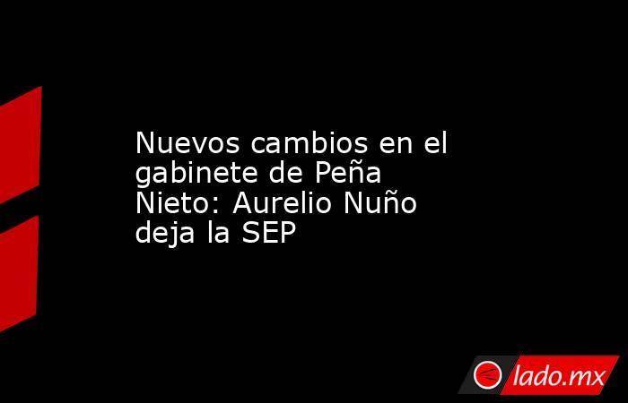 Nuevos cambios en el gabinete de Peña Nieto: Aurelio Nuño deja la SEP. Noticias en tiempo real