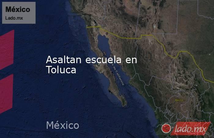 Asaltan escuela en Toluca. Noticias en tiempo real
