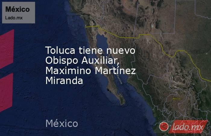 Toluca tiene nuevo Obispo Auxiliar, Maximino Martínez Miranda. Noticias en tiempo real