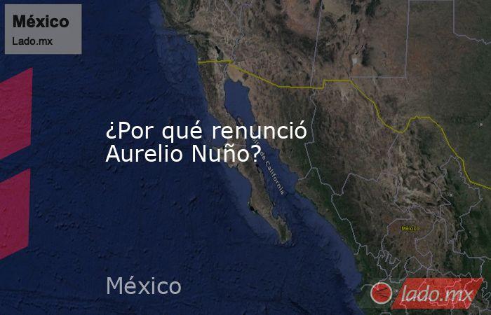 ¿Por qué renunció Aurelio Nuño?. Noticias en tiempo real