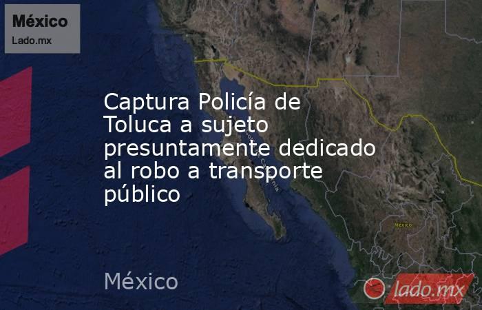 Captura Policía de Toluca a sujeto presuntamente dedicado al robo a transporte público. Noticias en tiempo real