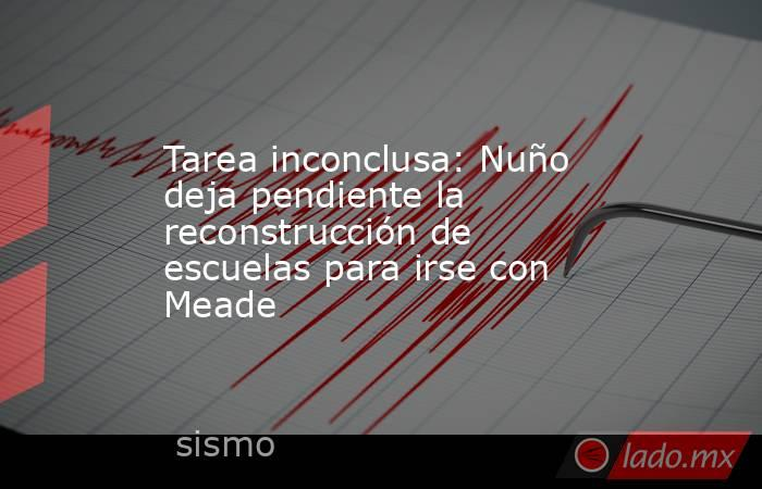 Tarea inconclusa: Nuño deja pendiente la reconstrucción de escuelas para irse con Meade. Noticias en tiempo real