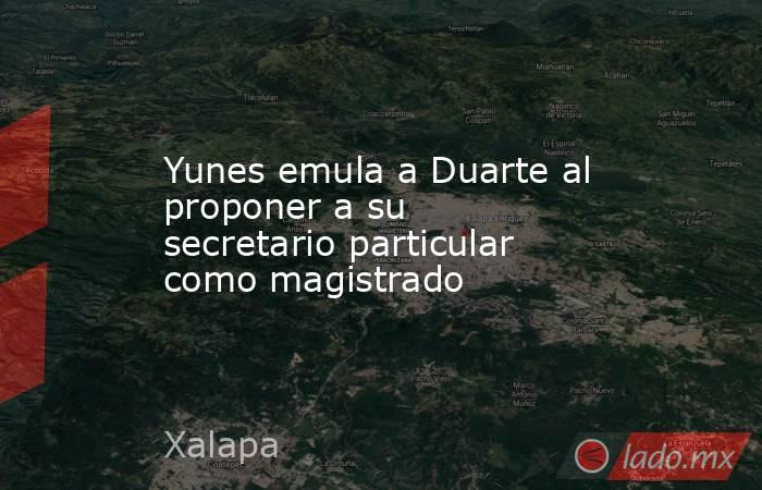 Yunes emula a Duarte al proponer a su secretario particular como magistrado. Noticias en tiempo real