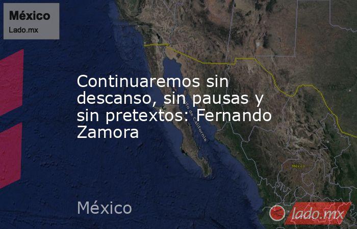 Continuaremos sin descanso, sin pausas y sin pretextos: Fernando Zamora. Noticias en tiempo real