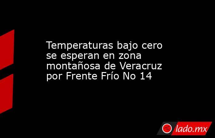 Temperaturas bajo cero se esperan en zona montañosa de Veracruz por Frente Frío No 14. Noticias en tiempo real