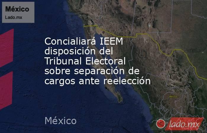 Concialiará IEEM disposición del Tribunal Electoral sobre separación de cargos ante reelección. Noticias en tiempo real