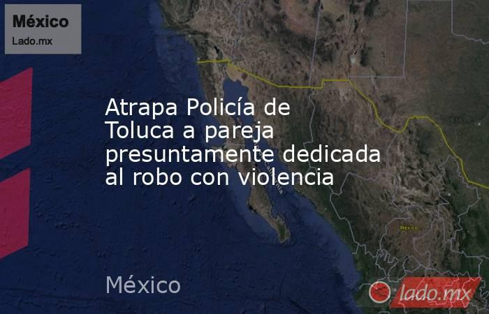 Atrapa Policía de Toluca a pareja presuntamente dedicada al robo con violencia. Noticias en tiempo real