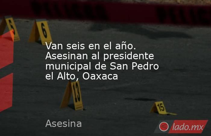Van seis en el año. Asesinan al presidente municipal de San Pedro el Alto, Oaxaca. Noticias en tiempo real