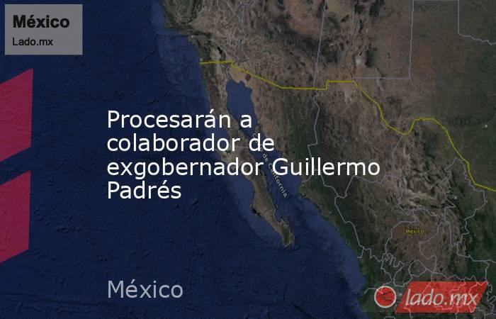 Procesarán a colaborador de exgobernadorGuillermo Padrés. Noticias en tiempo real