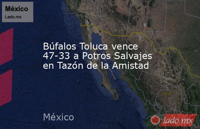Búfalos Toluca vence 47-33 a Potros Salvajes en Tazón de la Amistad. Noticias en tiempo real