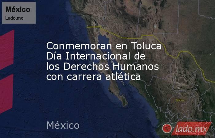 Conmemoran en Toluca Día Internacional de los Derechos Humanos con carrera atlética. Noticias en tiempo real