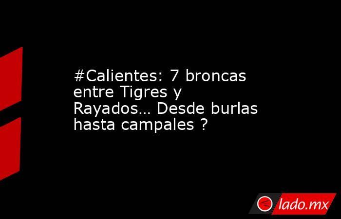 #Calientes: 7 broncas entre Tigres y Rayados… Desde burlas hasta campales ?. Noticias en tiempo real