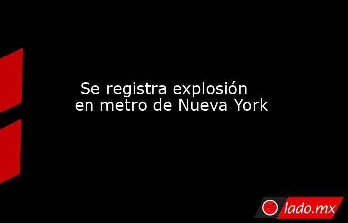 Se registra explosión en metro de Nueva York. Noticias en tiempo real