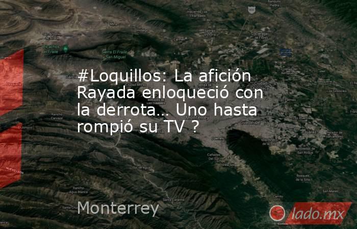 #Loquillos: La afición Rayada enloqueció con la derrota… Uno hasta rompió su TV ?. Noticias en tiempo real