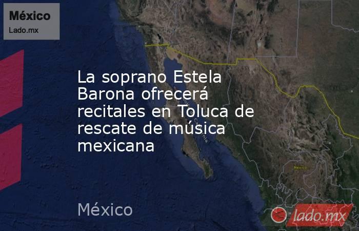 La soprano Estela Barona ofrecerá recitales en Toluca de rescate de música mexicana. Noticias en tiempo real