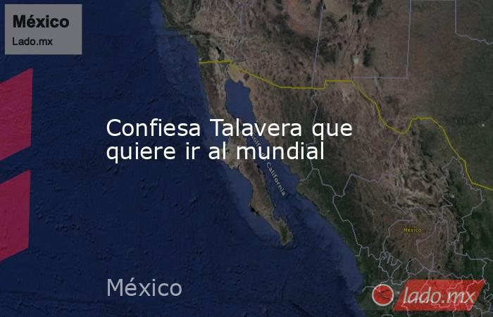 Confiesa Talavera que quiere ir al mundial. Noticias en tiempo real
