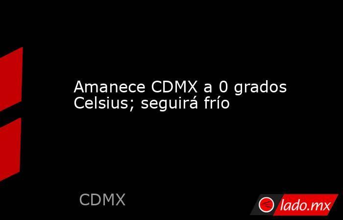 Amanece CDMX a 0 grados Celsius; seguirá frío. Noticias en tiempo real