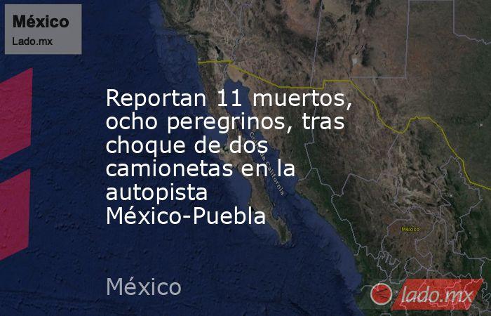 Reportan 11 muertos, ocho peregrinos, tras choque de dos camionetas en la autopista México-Puebla. Noticias en tiempo real