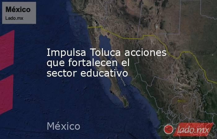 Impulsa Toluca acciones que fortalecen el sector educativo. Noticias en tiempo real