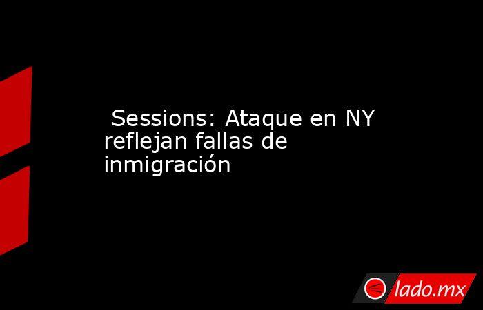 Sessions: Ataque en NY reflejan fallas de inmigración. Noticias en tiempo real