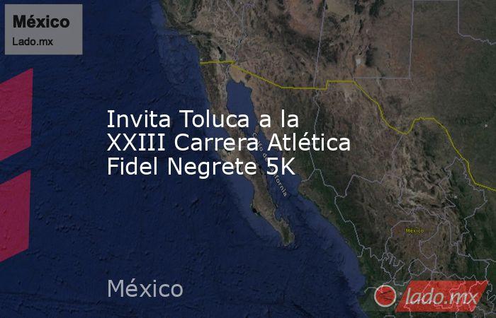Invita Toluca a la XXIII Carrera Atlética Fidel Negrete 5K. Noticias en tiempo real