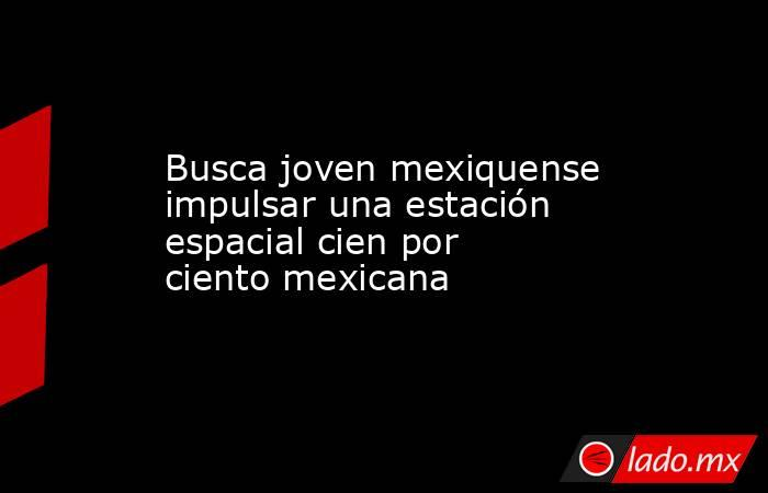 Busca joven mexiquense impulsar una estación espacial cien por ciento mexicana. Noticias en tiempo real