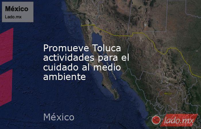 Promueve Toluca actividades para el cuidado al medio ambiente. Noticias en tiempo real