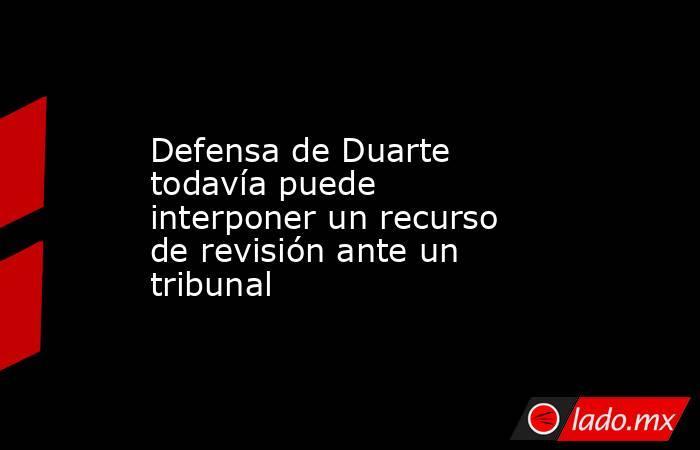 Defensa de Duarte todavía puede interponer un recurso de revisión ante un tribunal. Noticias en tiempo real
