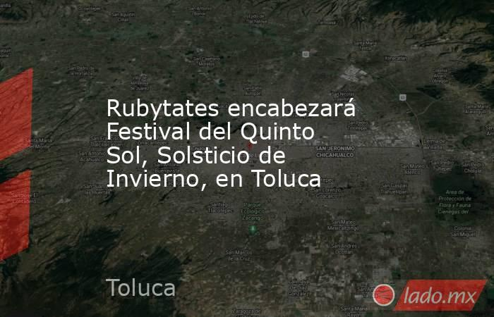 Rubytates encabezará Festival del Quinto Sol, Solsticio de Invierno, en Toluca. Noticias en tiempo real