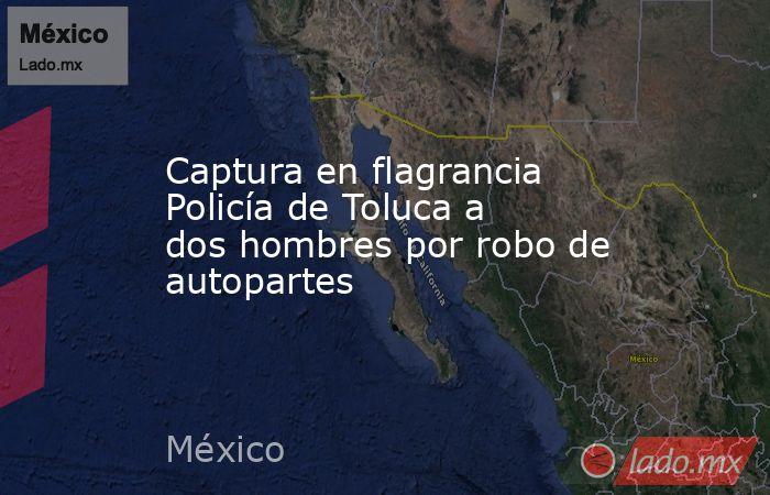 Captura en flagrancia Policía de Toluca a dos hombres por robo de autopartes. Noticias en tiempo real