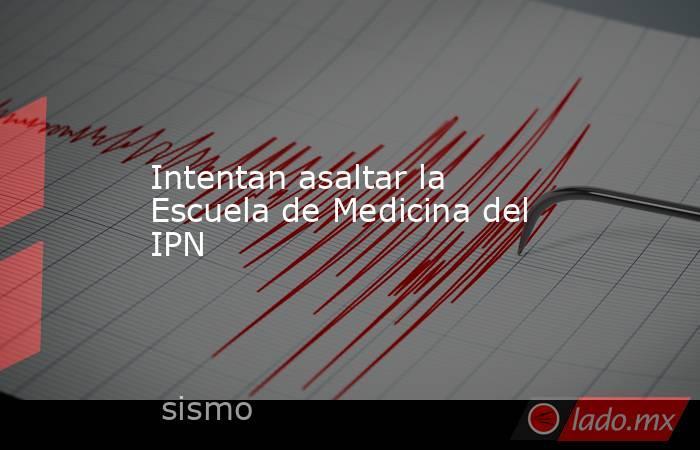Intentan asaltar la Escuela de Medicina del IPN. Noticias en tiempo real