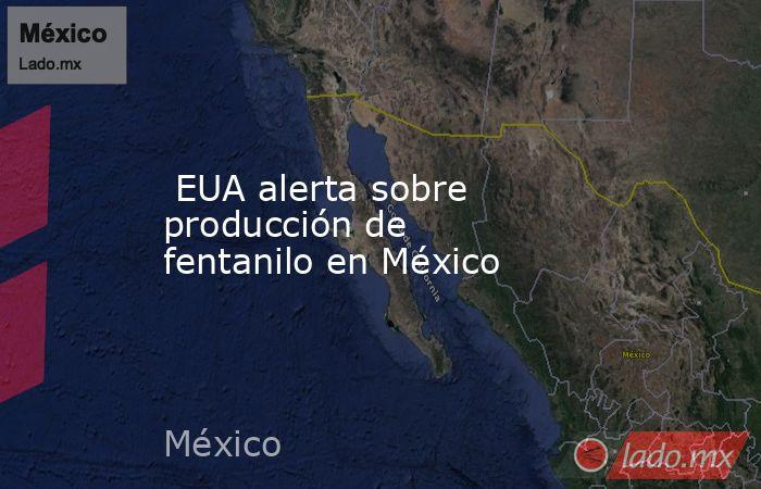 EUA alerta sobre producción de fentanilo en México. Noticias en tiempo real