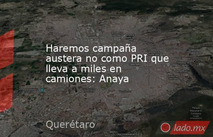 Haremos campaña austera no como PRI que lleva a miles en camiones: Anaya. Noticias en tiempo real