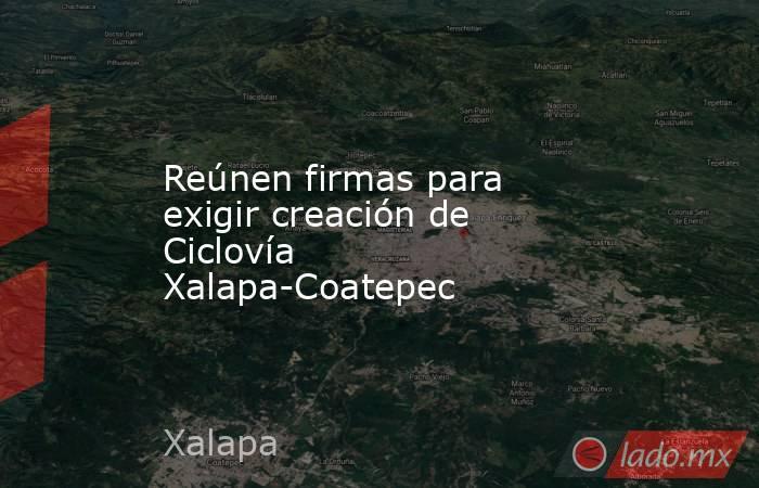 Reúnen firmas para exigir creación de Ciclovía Xalapa-Coatepec. Noticias en tiempo real