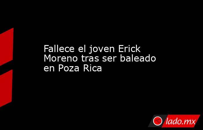 Fallece el joven Erick Moreno tras ser baleado en Poza Rica. Noticias en tiempo real