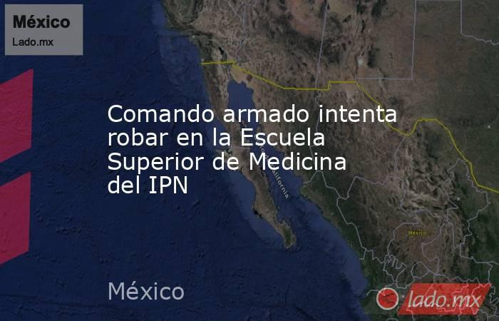 Comando armado intenta robar en la Escuela Superior de Medicina del IPN. Noticias en tiempo real