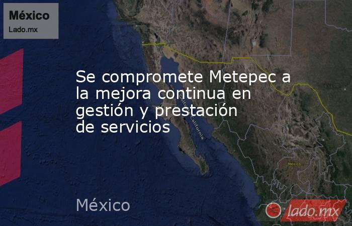 Se compromete Metepec a la mejora continua en gestión y prestación de servicios. Noticias en tiempo real
