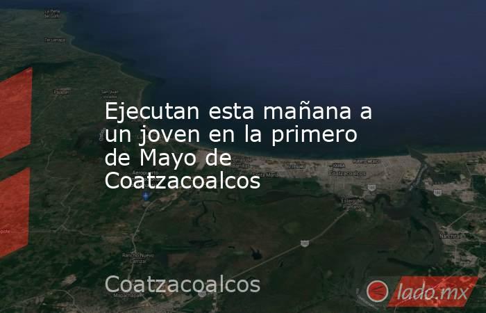 Ejecutan esta mañana a un joven en la primero de Mayo de Coatzacoalcos. Noticias en tiempo real