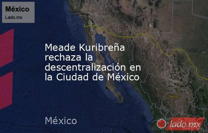 Meade Kuribreña rechaza la descentralización en la Ciudad de México. Noticias en tiempo real