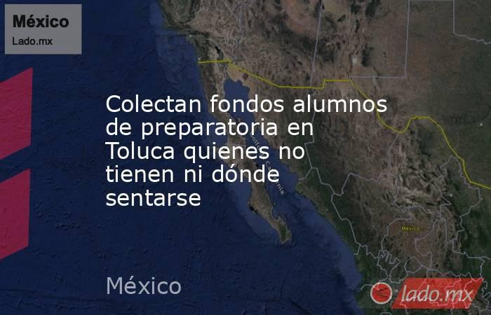 Colectan fondos alumnos de preparatoria en Toluca quienes no tienen ni dónde sentarse. Noticias en tiempo real