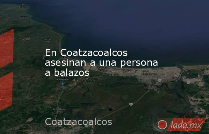 En Coatzacoalcos asesinan a una persona a balazos. Noticias en tiempo real