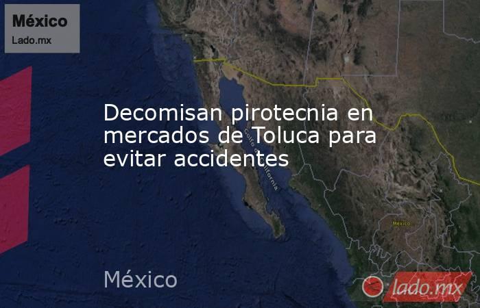 Decomisan pirotecnia en mercados de Toluca para evitar accidentes. Noticias en tiempo real