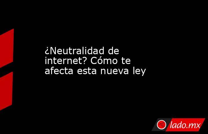 ¿Neutralidad de internet? Cómo te afecta esta nueva ley. Noticias en tiempo real