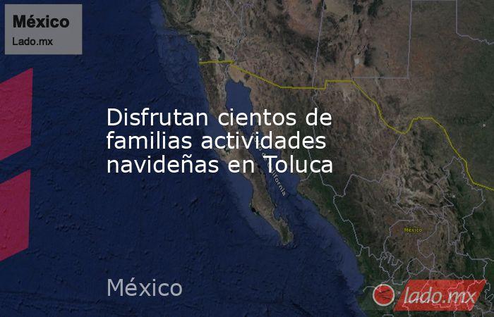 Disfrutan cientos de familias actividades navideñas en Toluca. Noticias en tiempo real