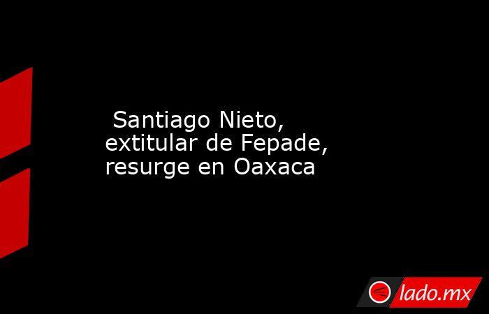 Santiago Nieto, extitular de Fepade, resurge en Oaxaca. Noticias en tiempo real