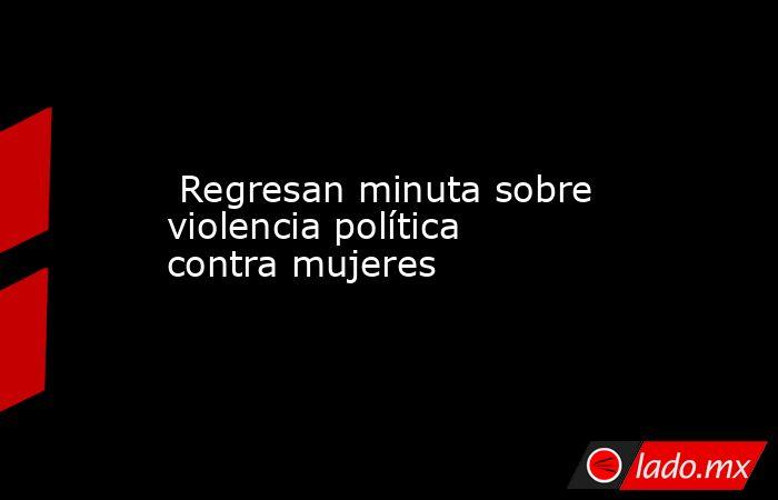 Regresan minuta sobre violencia política contra mujeres. Noticias en tiempo real