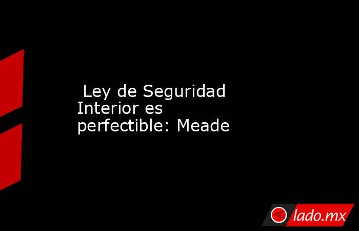 Ley de Seguridad Interior es perfectible: Meade. Noticias en tiempo real