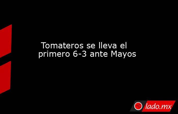Tomateros se lleva el primero 6-3 ante Mayos. Noticias en tiempo real