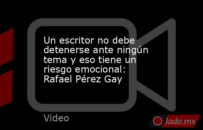 Un escritor no debe detenerse ante ningún tema y eso tiene un riesgo emocional: Rafael Pérez Gay. Noticias en tiempo real
