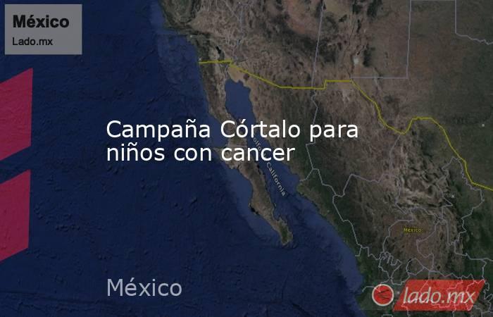 Campaña Córtalo para niños con cancer. Noticias en tiempo real